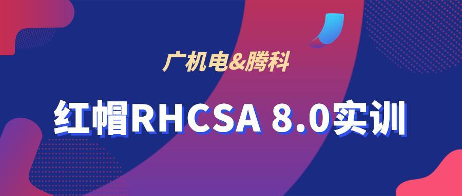 开班啦|广机电红帽RHCSA 8.0系统管理认证实训